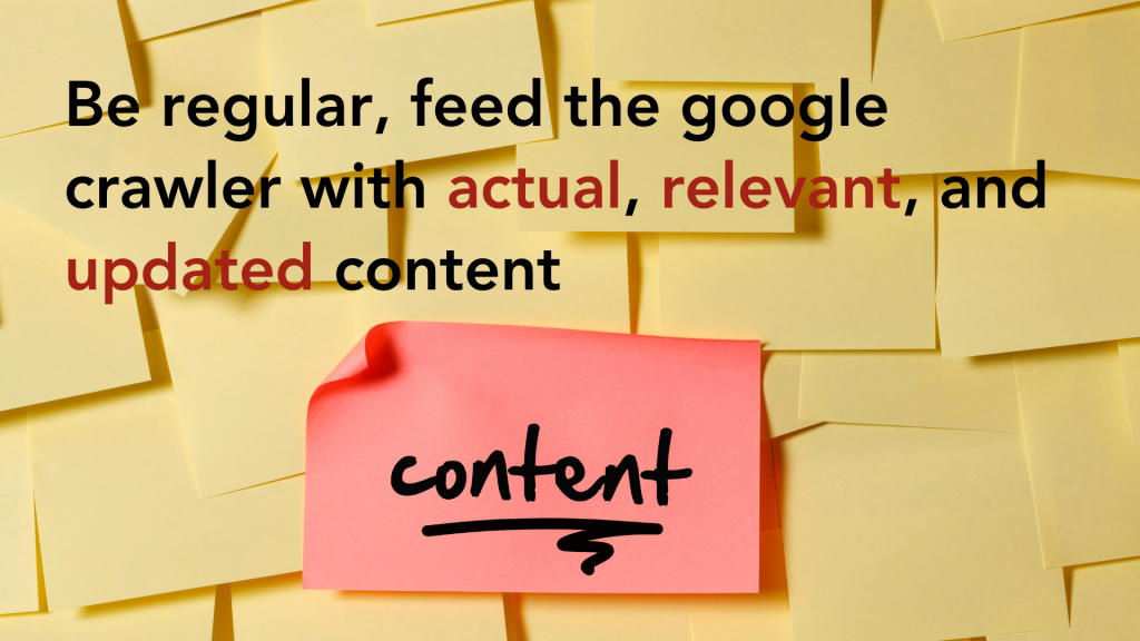 Be regular, feed the google crawler with actual, relevant, and updated content