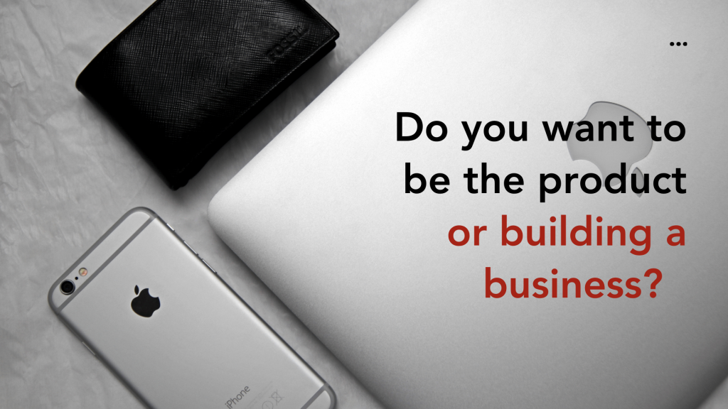 Do you want to be the product or building a business_